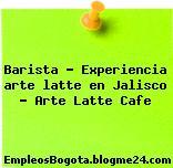 Barista – Experiencia arte latte en Jalisco – Arte Latte Cafe