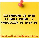 DISEÑADORA DE ARTE FLORAL; COORD. Y PRODUCCIÓN DE EVENTOS