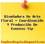 Diseñadora De Arte Floral – Coordinación Y Producción De Eventos Vip