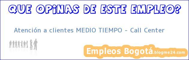 Atención a clientes MEDIO TIEMPO Call Center