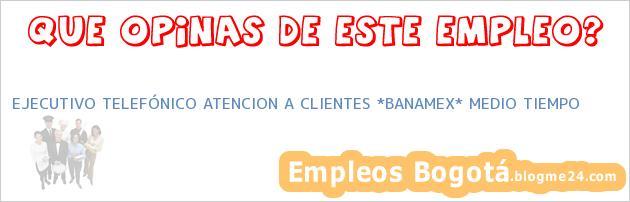 EJECUTIVO TELEFÓNICO ATENCION A CLIENTES *BANAMEX* MEDIO TIEMPO