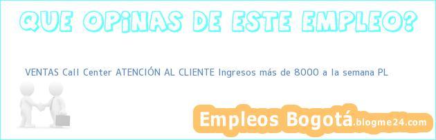 VENTAS Call Center ATENCIÓN AL CLIENTE Ingresos más de 8000 a la semana PL