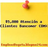 $5,800 Atención a Clientes Bancomer CDMX