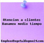 Atencion a clientes Banamex medio tiempo
