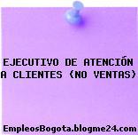 EJECUTIVO DE ATENCIÓN A CLIENTES (NO VENTAS)