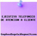 EJECUTIVO TELEFONICO DE ATENCION A CLIENTE
