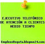 EJECUTIVO TELEFÓNICO DE ATENCIÓN A CLIENTES MEDIO TIEMPO