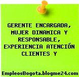 GERENTE ENCARGADA, MUJER DINAMICA Y RESPONSABLE, EXPERIENCIA ATENCIÓN CLIENTES Y