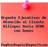 Urgente Ejecutivos de Atención al Cliente Bilinges Hasta 9200 con bonos