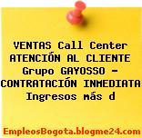 VENTAS Call Center ATENCIÓN AL CLIENTE Grupo GAYOSSO – CONTRATACIÓN INMEDIATA Ingresos más d