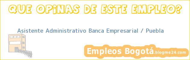 Asistente Administrativo Banca Empresarial / Puebla