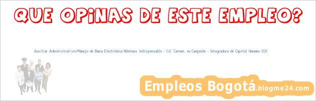 Auxiliar Administrativo/Manejo de Banca Electrónica Nóminas Indispensable – Cd. Carmen. en Campeche – Integradora de Capital Humano ICH