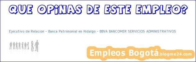 Ejecutivo de Relacion – Banca Patrimonial en Hidalgo – BBVA BANCOMER SERVICIOS ADMINISTRATIVOS