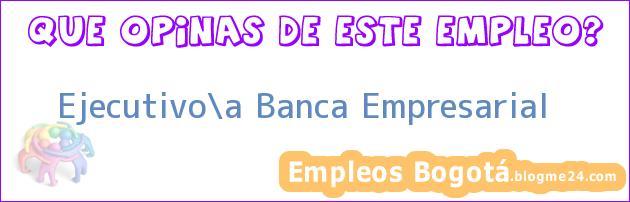 Ejecutivo/a Banca Empresarial