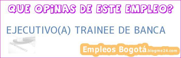 EJECUTIVO(A) TRAINEE DE BANCA
