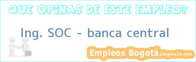 Ing. SOC – banca central