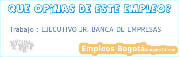 Trabajo : EJECUTIVO JR. BANCA DE EMPRESAS