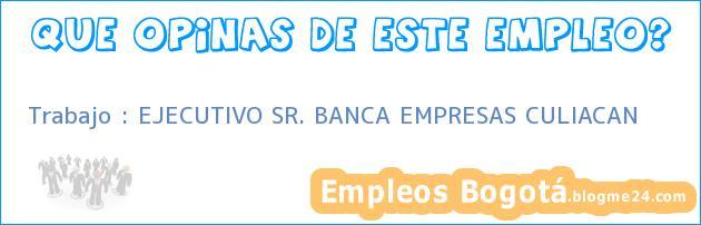 Trabajo : EJECUTIVO SR. BANCA EMPRESAS CULIACAN