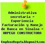 Administrativa secretaria – Experiencia Facturación y Manejo de Banca en Sinaloa – ARPEGO CONSTRUCTORA