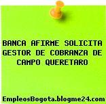 BANCA AFIRME SOLICITA GESTOR DE COBRANZA DE CAMPO QUERETARO