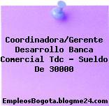 Coordinadora/Gerente Desarrollo Banca Comercial Tdc – Sueldo De 30000