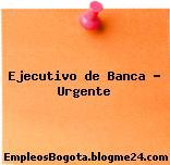 Ejecutivo de Banca – Urgente
