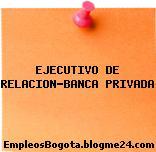 EJECUTIVO DE RELACION-BANCA PRIVADA