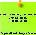 """EJECUTIVO SR. DE BANCA EMPRESARIAL """"GUADALAJARA"""""""