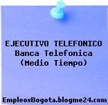 EJECUTIVO TELEFONICO Banca Telefonica (Medio Tiempo)