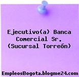 Ejecutivo(a) Banca Comercial Sr. (Sucursal Torreón)