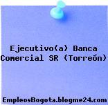 Ejecutivo(a) Banca Comercial SR (Torreón)