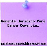 Gerente Juridico Para Banca Comercial
