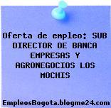 Oferta de empleo: SUB DIRECTOR DE BANCA EMPRESAS Y AGRONEGOCIOS LOS MOCHIS