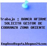 Trabajo : BANCA AFIRME SOLICITA GESTOR DE COBRANZA ZONA ORIENTE