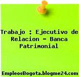 Trabajo : Ejecutivo de Relacion – Banca Patrimonial