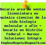 Becario area de ventas licenciatura en quimica ciencias de la vida biologia molecular o afin – becario en Distrito Federal – Aureus Soluciones Integra