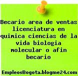 Becario area de ventas licenciatura en quimica ciencias de la vida biologia molecular o afin becario
