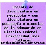 Docente de licenciatura en pedagogía – con licenciatura en pedagogía o ciencias de la educación en Distrito Federal – Universidad Tres Culturas