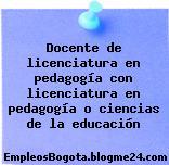 Docente de licenciatura en pedagogía con licenciatura en pedagogía o ciencias de la educación