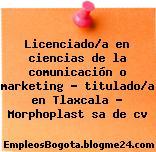 Licenciado/a en ciencias de la comunicación o marketing – titulado/a en Tlaxcala – Morphoplast sa de cv
