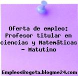 Oferta de empleo: Profesor titular en ciencias y Matemáticas – Matutino