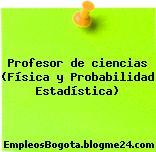 Profesor de ciencias (Física y Probabilidad Estadística)