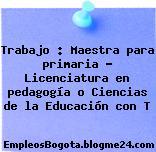 Trabajo : Maestra para primaria – Licenciatura en pedagogía o Ciencias de la Educación con T