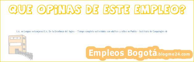 Lic. en Lenguas extranjeras/Lic. En la Enseñanza del Ingles – Tiempo completo actividades con adultos y niños en Puebla – Instituto de Compuingles de