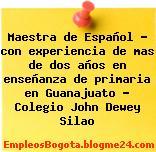 Maestra de Español – con experiencia de mas de dos años en enseñanza de primaria en Guanajuato – Colegio John Dewey Silao