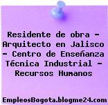 Residente de obra – Arquitecto en Jalisco – Centro de Enseñanza Técnica Industrial – Recursos Humanos