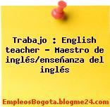 Trabajo : English teacher – Maestro de inglés/enseñanza del inglés