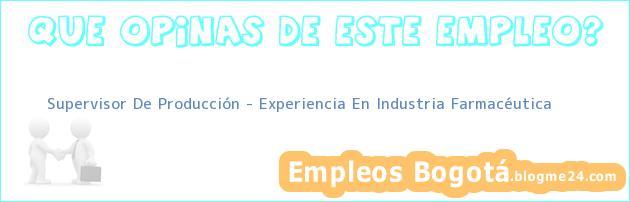 Supervisor De Producción – Experiencia En Industria Farmacéutica