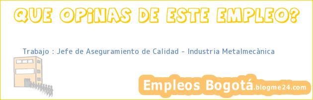 Trabajo : Jefe de Aseguramiento de Calidad – Industria Metalmecànica