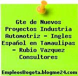 Gte de Nuevos Proyectos Industria Automotriz – Ingles Español en Tamaulipas – Rubio Vazquez Consultores